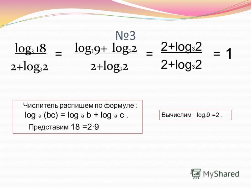 3 log 3 18 2+log 3 2 log 3 9+ log 3 2 2+log 3 2 = = = 1 Числитель распишем по формуле : log a (bc) = log a b + log a c. Представим 18 =2·9 Вычислим log 3 9 =2.