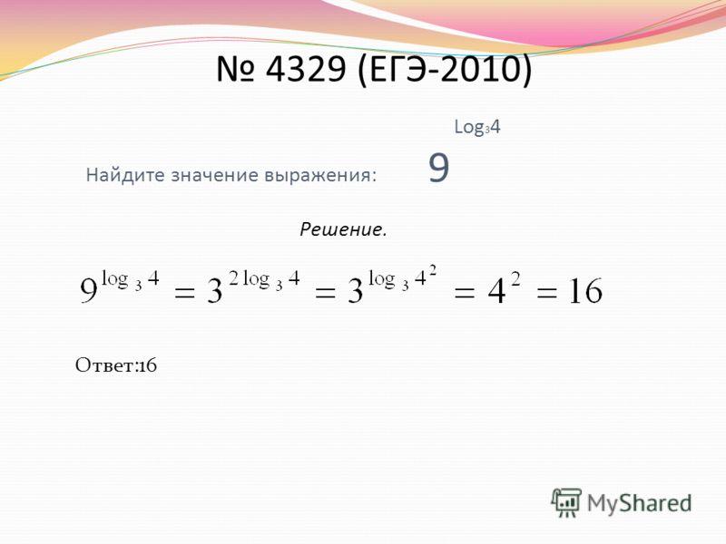 Log 3 4 Найдите значение выражения: 9 Решение. Ответ:16 4329 (ЕГЭ-2010)