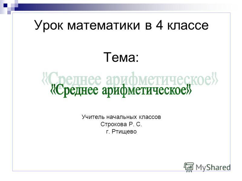 Урок математики в 4 классе Тема: Учитель начальных классов Строкова Р. С. г. Ртищево