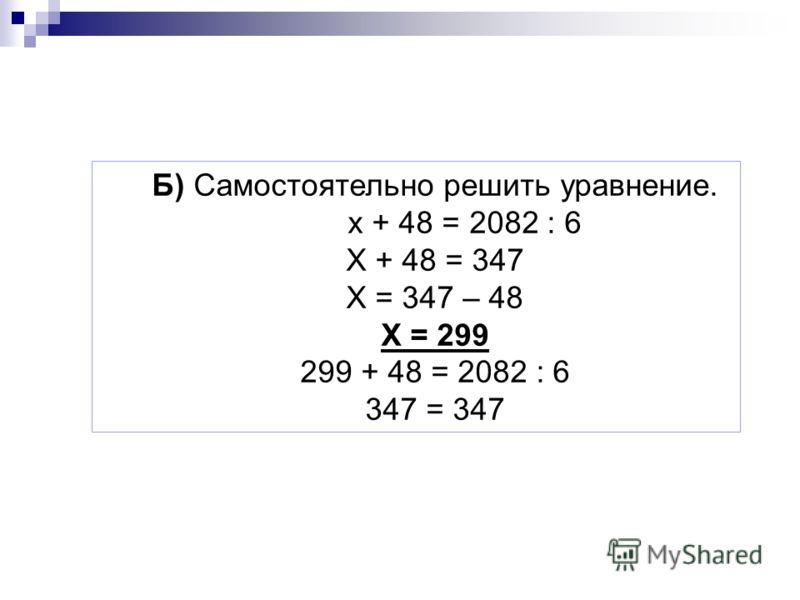 Б) Самостоятельно решить уравнение. х + 48 = 2082 : 6 Х + 48 = 347 Х = 347 – 48 Х = 299 299 + 48 = 2082 : 6 347 = 347