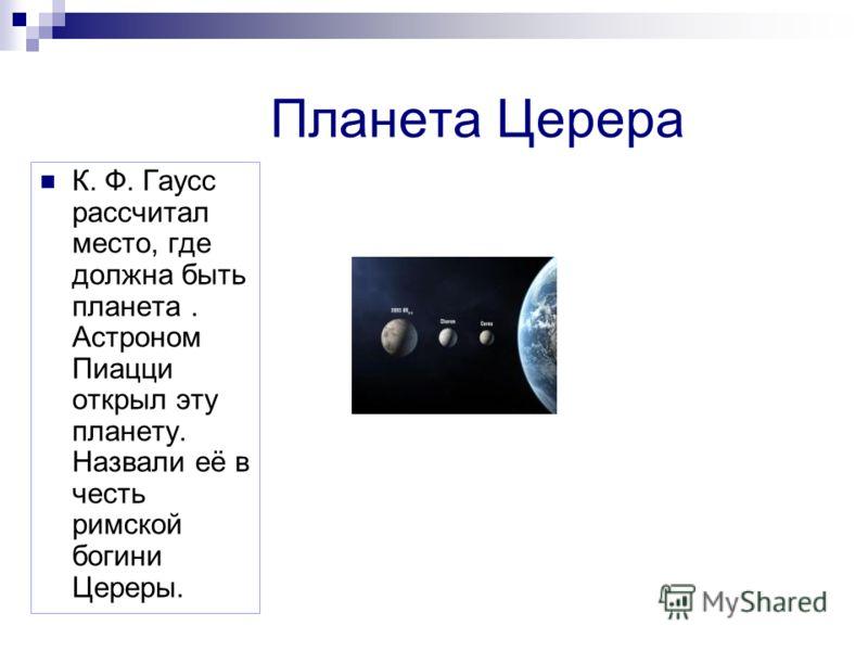 Планета Церера К. Ф. Гаусс рассчитал место, где должна быть планета. Астроном Пиацци открыл эту планету. Назвали её в честь римской богини Цереры.