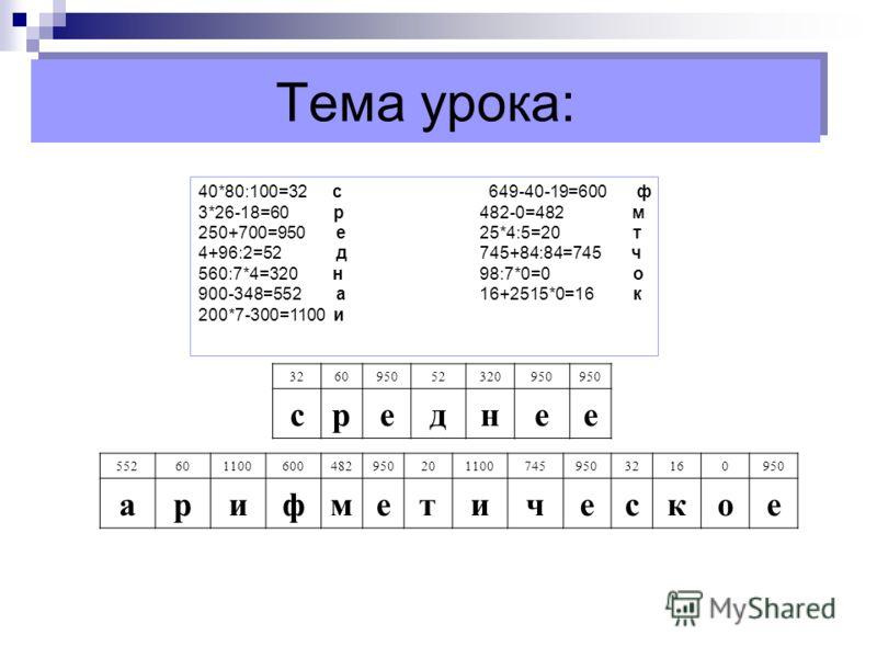 Тема урока: 40*80:100=32 с 649-40-19=600 ф 3*26-18=60 р482-0=482 м 250+700=950 е25*4:5=20 т 4+96:2=52 д745+84:84=745 ч 560:7*4=320 н98:7*0=0 о 900-348=552 а16+2515*0=16 к 200*7-300=1100 и 326095052320950 среднее 55260110060048295020110074595032160950