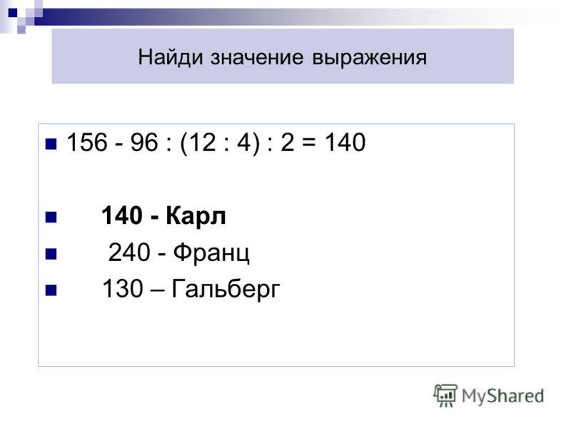 Найди значение выражения 156 - 96 : (12 : 4) : 2 = 140 140 - Карл 240 - Франц 130 – Гальберг