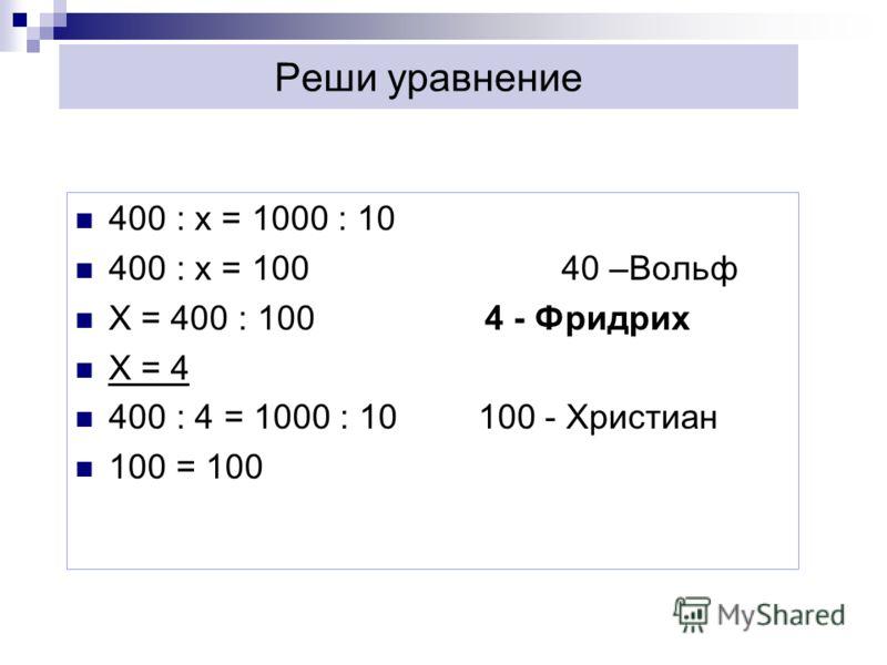 Реши уравнение 400 : х = 1000 : 10 400 : х = 100 40 –Вольф Х = 400 : 100 4 - Фридрих Х = 4 400 : 4 = 1000 : 10 100 - Христиан 100 = 100
