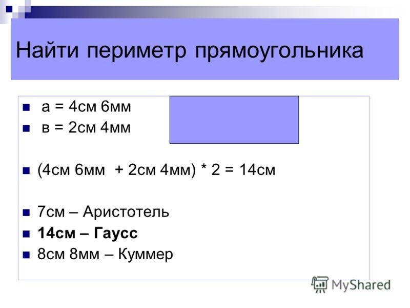 Найти периметр прямоугольника а = 4см 6мм в = 2см 4мм (4см 6мм + 2см 4мм) * 2 = 14см 7см – Аристотель 14см – Гаусс 8см 8мм – Куммер
