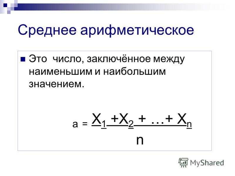 Среднее арифметическое Это число, заключённое между наименьшим и наибольшим значением. а = Х 1 +Х 2 + …+ Х n n