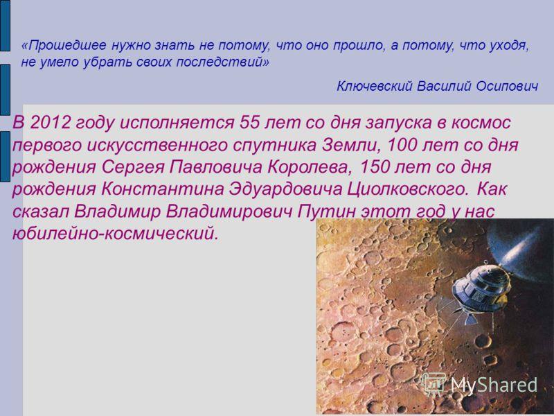«Прошедшее нужно знать не потому, что оно прошло, а потому, что уходя, не умело убрать своих последствий» Ключевский Василий Осипович В 2012 году исполняется 55 лет со дня запуска в космос первого искусственного спутника Земли, 100 лет со дня рождени