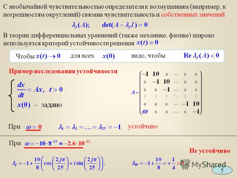 Пример исследования устойчивости При устойчиво При 5 С необычайной чувствительностью определителя к возмущениям (например, к погрешностям округлений) связана чувствительность и собственных значений В теории дифференциальных уравнений (также механике,
