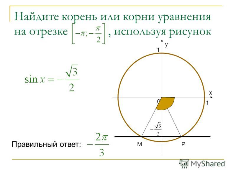 Найдите корень или корни уравнения на отрезке, используя рисунок 1 1 0 х у Р М Правильный ответ: