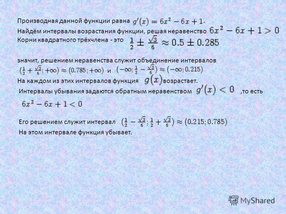 Производная данной функции равна.. Найдём интервалы возрастания функции, решая неравенство Корни квадратного трёхчлена - это значит, решением неравенства служит объединение интервалов и На каждом из этих интервалов функция возрастает. Интервалы убыва