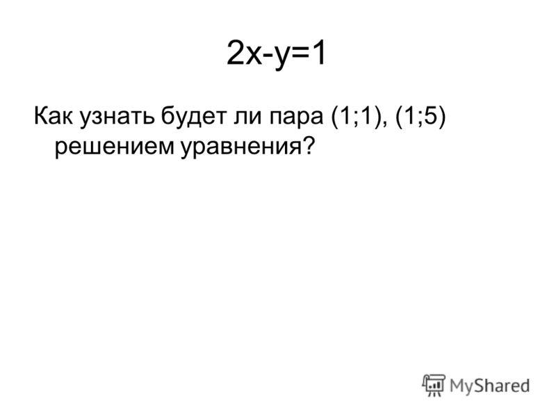 2x-y=1 Как узнать будет ли пара (1;1), (1;5) решением уравнения?
