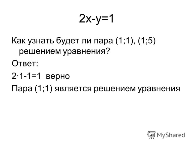 2x-y=1 Как узнать будет ли пара (1;1), (1;5) решением уравнения? Ответ: 2·1-1=1 верно Пара (1;1) является решением уравнения