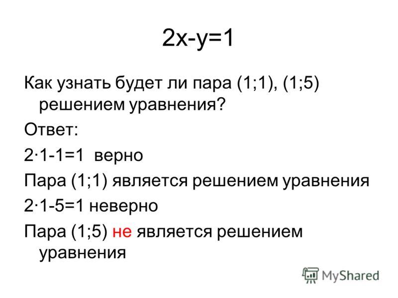 2x-y=1 Как узнать будет ли пара (1;1), (1;5) решением уравнения? Ответ: 2·1-1=1 верно Пара (1;1) является решением уравнения 2·1-5=1 неверно Пара (1;5) не является решением уравнения