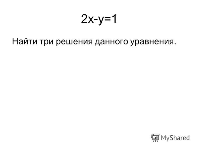 2x-y=1 Найти три решения данного уравнения.