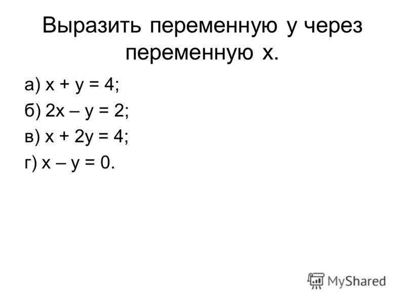 Выразить переменную y через переменную x. а) x + y = 4; б) 2x – y = 2; в) x + 2y = 4; г) x – y = 0.