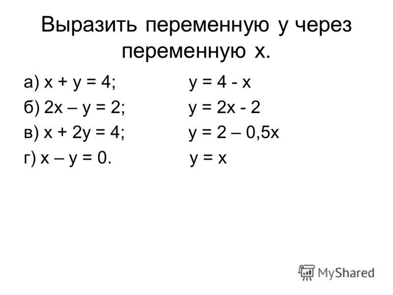 Выразить переменную y через переменную x. а) x + y = 4; y = 4 - x б) 2x – y = 2; y = 2x - 2 в) x + 2y = 4; y = 2 – 0,5x г) x – y = 0. y = x