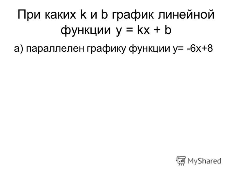При каких k и b график линейной функции y = kx + b а) параллелен графику функции y= -6x+8