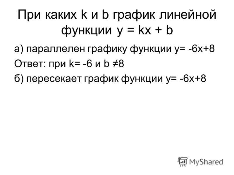 При каких k и b график линейной функции y = kx + b а) параллелен графику функции y= -6x+8 Ответ: при k= -6 и b 8 б) пересекает график функции y= -6x+8