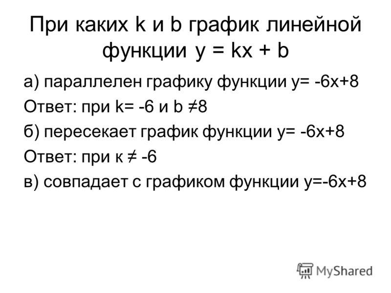 При каких k и b график линейной функции y = kx + b а) параллелен графику функции y= -6x+8 Ответ: при k= -6 и b 8 б) пересекает график функции y= -6x+8 Ответ: при к -6 в) совпадает с графиком функции y=-6x+8