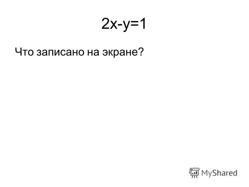 2x-y=1 Что записано на экране?