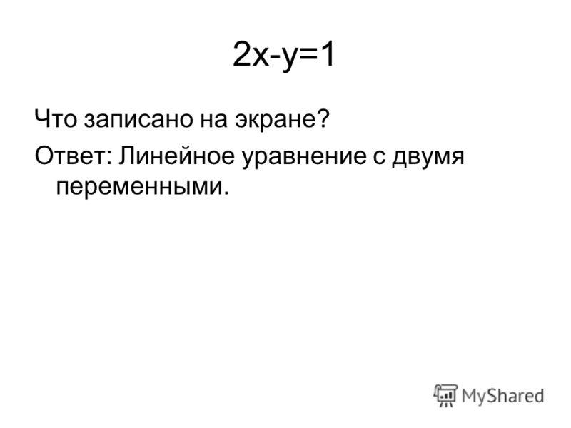 2x-y=1 Что записано на экране? Ответ: Линейное уравнение с двумя переменными.