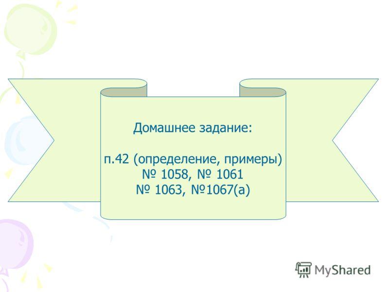 Домашнее задание: п.42 (определение, примеры) 1058, 1061 1063, 1067(а)