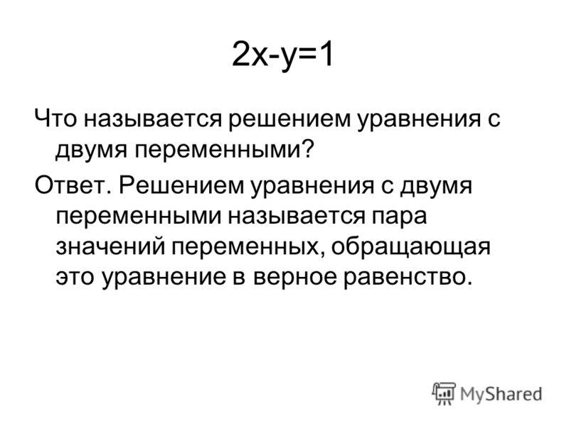 2x-y=1 Что называется решением уравнения с двумя переменными? Ответ. Решением уравнения с двумя переменными называется пара значений переменных, обращающая это уравнение в верное равенство.