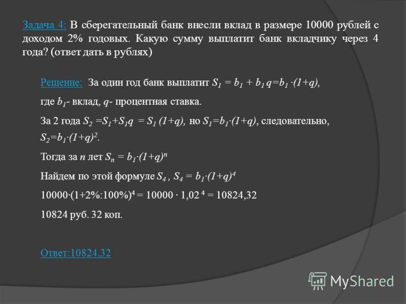 Задача 4: В сберегательный банк внесли вклад в размере 10000 рублей с доходом 2% годовых. Какую сумму выплатит банк вкладчику через 4 года? (ответ дать в рублях) Решение: За один год банк выплатит S 1 = b 1 + b 1 q=b 1 ·(1+q), где b 1 - вклад, q- про