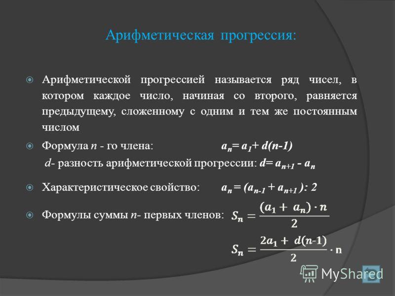 Арифметическая прогрессия: Арифметической прогрессией называется ряд чисел, в котором каждое число, начиная со второго, равняется предыдущему, сложенному с одним и тем же постоянным числом Формула п - го члена:а п = а 1 + d(п-1) d- разность арифметич