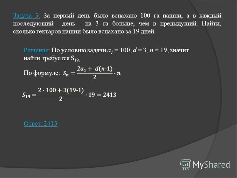 Задача 3: За первый день было вспахано 100 га пашни, а в каждый последующий день - на 3 га больше, чем в предыдущий. Найти, сколько гектаров пашни было вспахано за 19 дней. Решение: По условию задачи а 1 = 100, d = 3, n = 19, значит найти требуется S