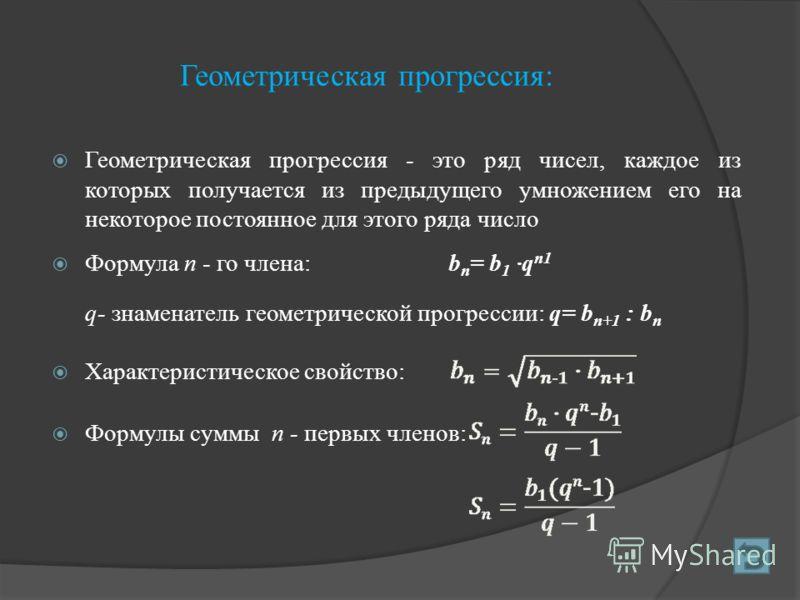 Геометрическая прогрессия: Геометрическая прогрессия - это ряд чисел, каждое из которых получается из предыдущего умножением его на некоторое постоянное для этого ряда число Формула п - го члена:b п = b 1 ·q n1 q- знаменатель геометрической прогресс