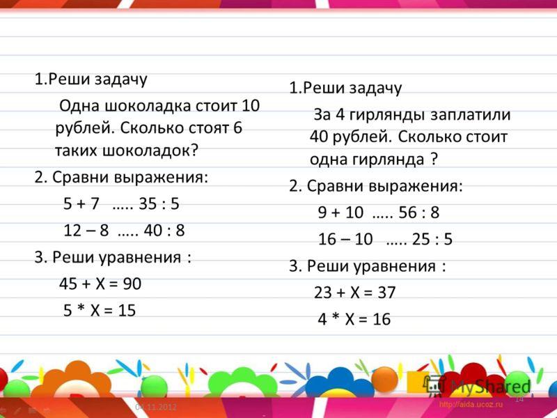 1.Реши задачу Одна шоколадка стоит 10 рублей. Сколько стоят 6 таких шоколадок? 2. Сравни выражения: 5 + 7 ….. 35 : 5 12 – 8 ….. 40 : 8 3. Реши уравнения : 45 + Х = 90 5 * Х = 15 1.Реши задачу За 4 гирлянды заплатили 40 рублей. Сколько стоит одна гирл