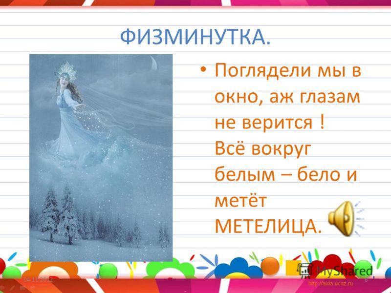 ФИЗМИНУТКА. Поглядели мы в окно, аж глазам не верится ! Всё вокруг белым – бело и метёт МЕТЕЛИЦА. 04.11.20126