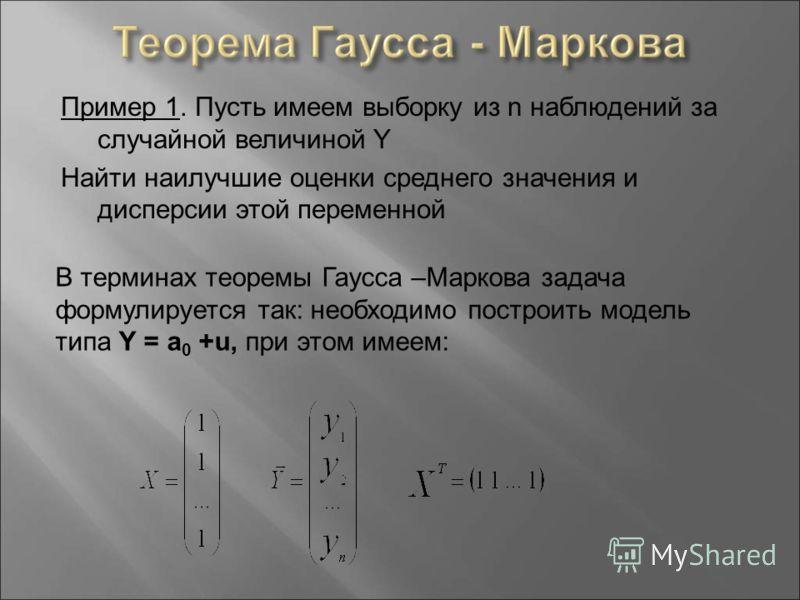 Пример 1. Пусть имеем выборку из n наблюдений за случайной величиной Y Найти наилучшие оценки среднего значения и дисперсии этой переменной В терминах теоремы Гаусса –Маркова задача формулируется так: необходимо построить модель типа Y = a 0 +u, при
