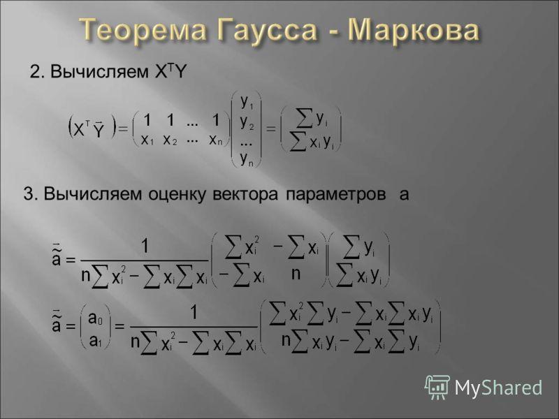 2. Вычисляем X T Y 3. Вычисляем оценку вектора параметров а