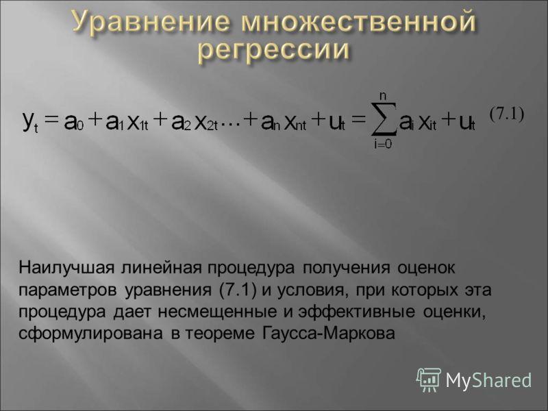 (7.1) Наилучшая линейная процедура получения оценок параметров уравнения (7.1) и условия, при которых эта процедура дает несмещенные и эффективные оценки, сформулирована в теореме Гаусса - Маркова