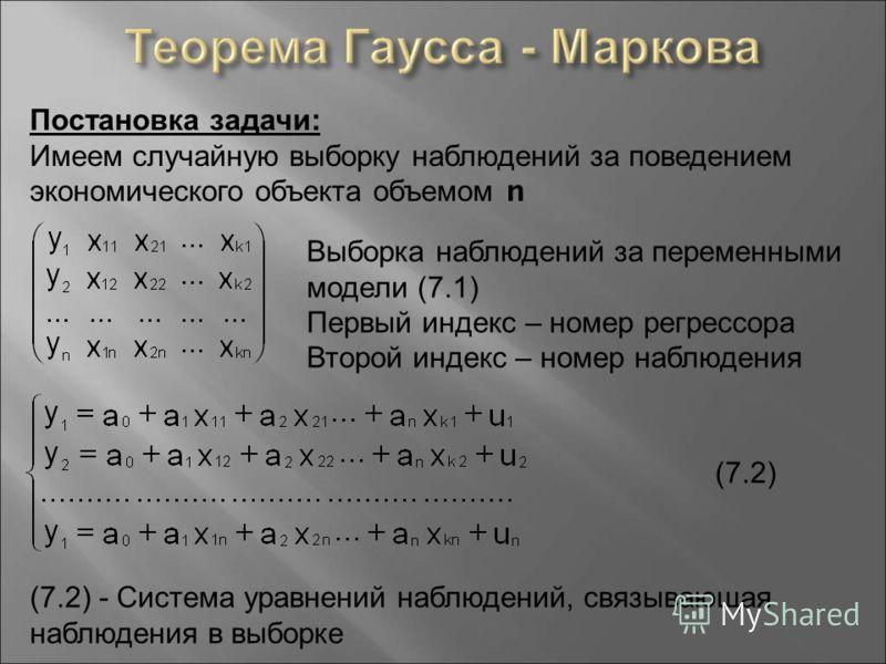 Постановка задачи : Имеем случайную выборку наблюдений за поведением экономического объекта объемом n Выборка наблюдений за переменными модели (7.1) Первый индекс – номер регрессора Второй индекс – номер наблюдения (7.2) - Система уравнений наблюдени