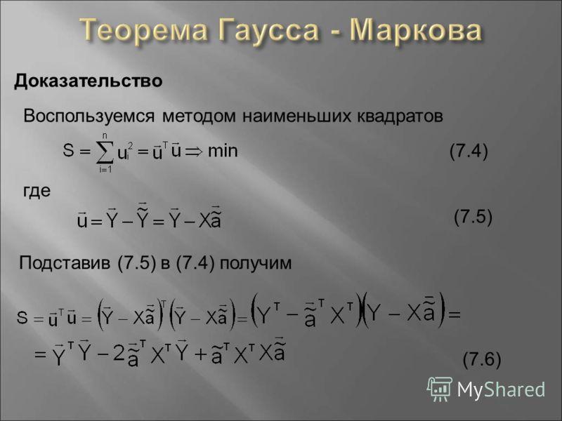 Доказательство Воспользуемся методом наименьших квадратов где (7.4) (7.5) Подставив (7.5) в (7.4) получим (7.6)