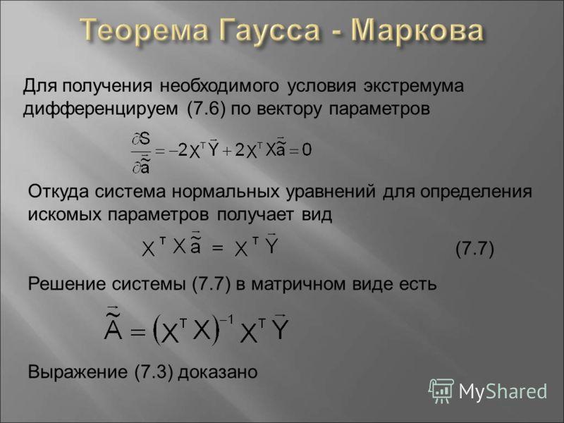 Для получения необходимого условия экстремума дифференцируем (7.6) по вектору параметров Откуда система нормальных уравнений для определения искомых параметров получает вид (7.7) Решение системы (7.7) в матричном виде есть Выражение (7.3) доказано