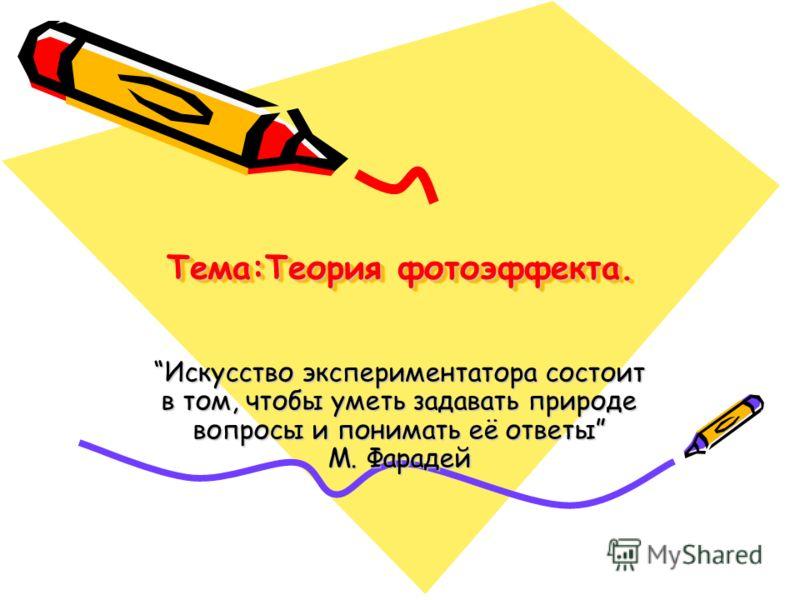 Тема:Теория фотоэффекта. Искусство экспериментатора состоит в том, чтобы уметь задавать природе вопросы и понимать её ответы М. Фарадей