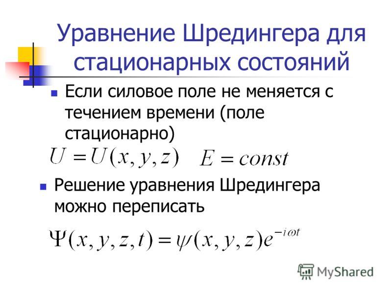 Уравнение Шредингера для стационарных состояний Если силовое поле не меняется с течением времени (поле стационарно) Решение уравнения Шредингера можно переписать