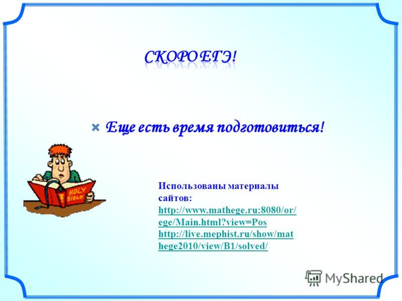 Использованы материалы сайтов: http://www.mathege.ru:8080/or/ ege/Main.html?view=Pos http://live.mephist.ru/show/mat hege2010/view/B1/solved/