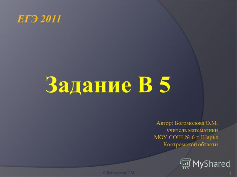 Задание В 5 1 © Богомолова ОМ ЕГЭ 2011 Автор: Богомолова О.М. учитель математики МОУ СОШ 6 г. Шарья Костромской области