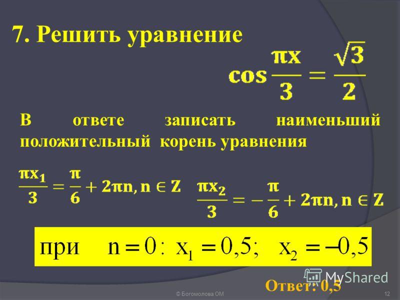 7. Решить уравнение © Богомолова ОМ12 Ответ: 0,5 В ответе записать наименьший положительный корень уравнения