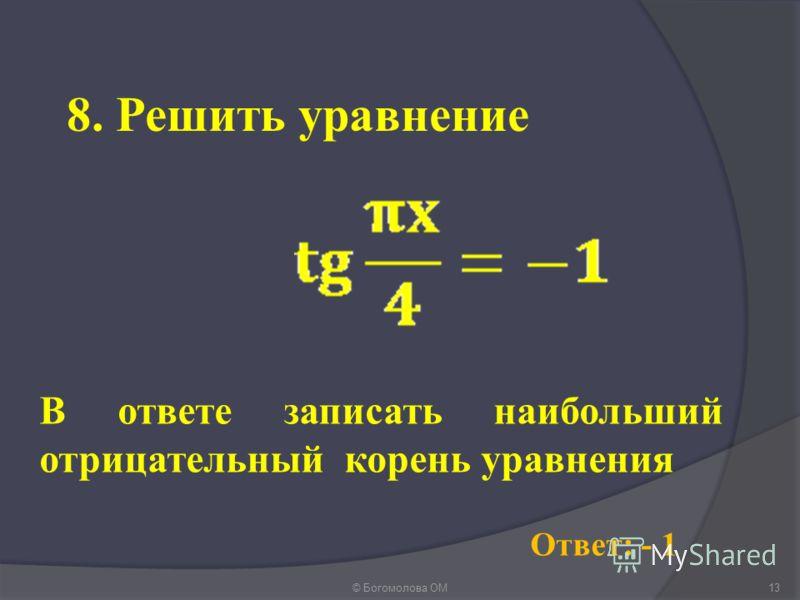 8. Решить уравнение © Богомолова ОМ13 Ответ: - 1 В ответе записать наибольший отрицательный корень уравнения