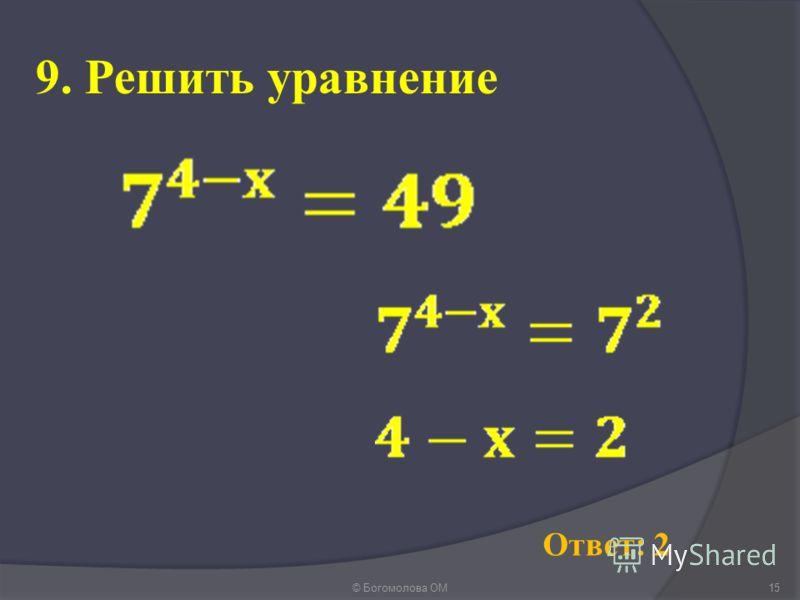 9. Решить уравнение © Богомолова ОМ15 Ответ: 2