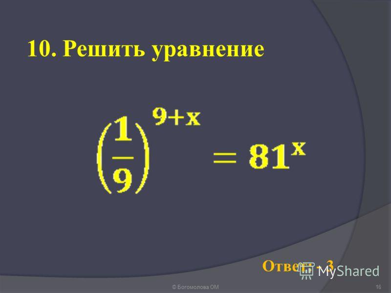 10. Решить уравнение © Богомолова ОМ16 Ответ: - 3