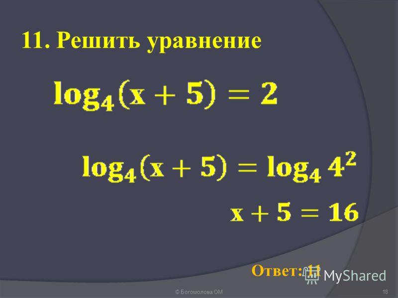 11. Решить уравнение © Богомолова ОМ18 Ответ: 11