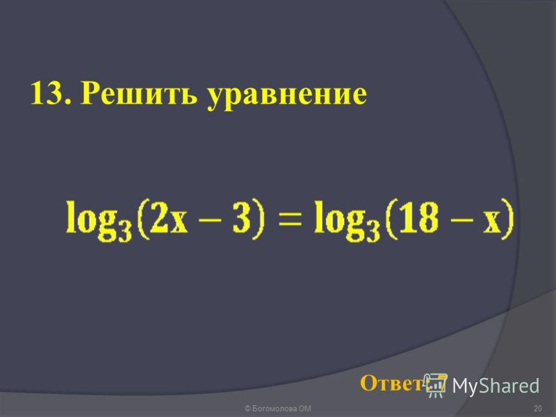 13. Решить уравнение © Богомолова ОМ20 Ответ: 7