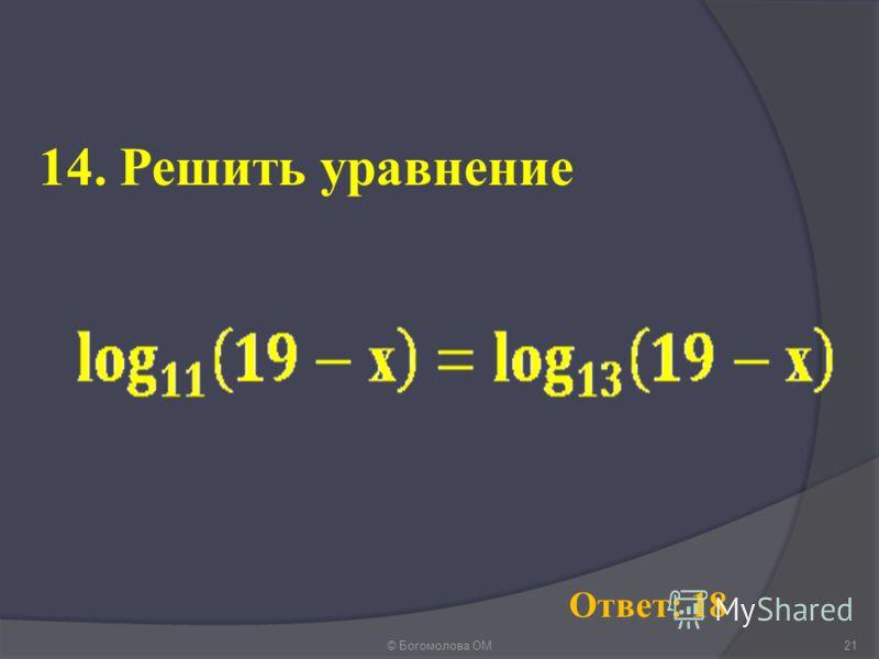 © Богомолова ОМ21 Ответ: 18 14. Решить уравнение